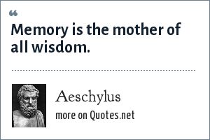 Aeschylus: Memory is the mother of all wisdom.
