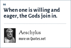 Aeschylus: When one is willing and eager, the Gods join in.