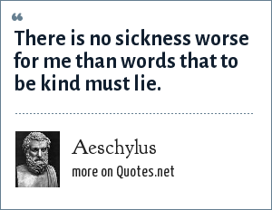 Aeschylus: There is no sickness worse for me than words that to be kind must lie.