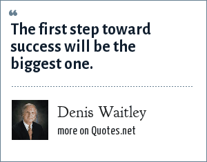 Denis Waitley: The first step toward success will be the biggest one.