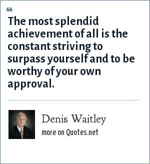 Denis Waitley: The most splendid achievement of all is the constant striving to surpass yourself and to be worthy of your own approval.