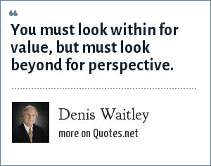 Denis Waitley: You must look within for value, but must look beyond for perspective.