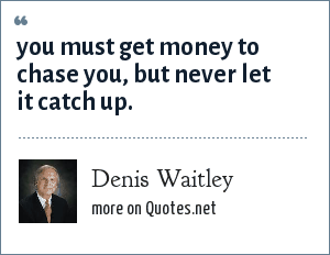 Denis Waitley: you must get money to chase you, but never let it catch up.
