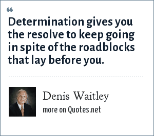 Denis Waitley: Determination gives you the resolve to keep going in spite of the roadblocks that lay before you.