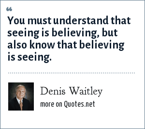 Denis Waitley: You must understand that seeing is believing, but also know that believing is seeing.