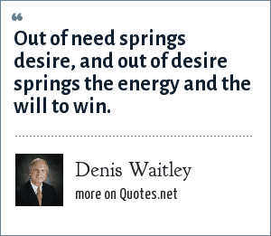 Denis Waitley: Out of need springs desire, and out of desire springs the energy and the will to win.