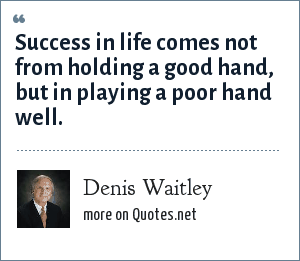 Denis Waitley: Success in life comes not from holding a good hand, but in playing a poor hand well.