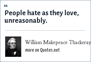 William Makepeace Thackeray: People hate as they love, unreasonably.
