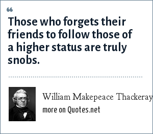 William Makepeace Thackeray: Those who forgets their friends to follow those of a higher status are truly snobs.