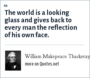 William Makepeace Thackeray: The world is a looking glass and gives back to every man the reflection of his own face.