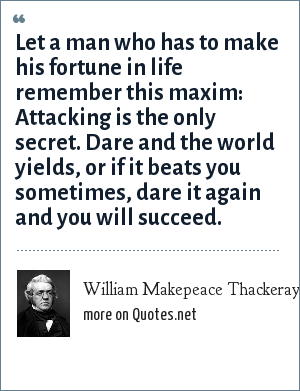 William Makepeace Thackeray: Let a man who has to make his fortune in life remember this maxim: Attacking is the only secret. Dare and the world yields, or if it beats you sometimes, dare it again and you will succeed.