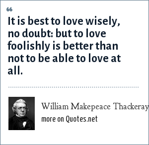 William Makepeace Thackeray: It is best to love wisely, no doubt: but to love foolishly is better than not to be able to love at all.