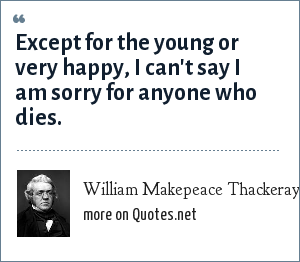 William Makepeace Thackeray: Except for the young or very happy, I can't say I am sorry for anyone who dies.