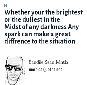 Sandile Sean Mntla: Whether your the brightest or the dullest In the Midst of any darkness Any spark can make a great diffrence to the situation