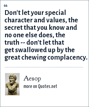 Aesop: Don't let your special character and values, the secret that you know and no one else does, the truth -- don't let that get swallowed up by the great chewing complacency.