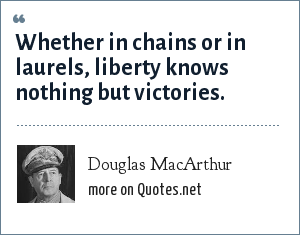 Douglas MacArthur: Whether in chains or in laurels, liberty knows nothing but victories.