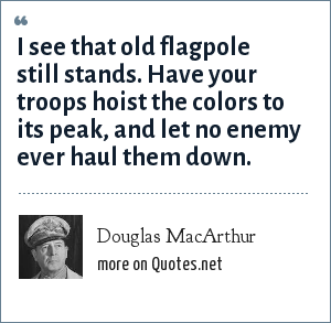 Douglas MacArthur: I see that old flagpole still stands. Have your troops hoist the colors to its peak, and let no enemy ever haul them down.