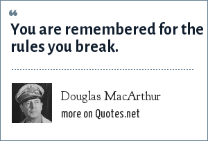 Douglas MacArthur: You are remembered for the rules you break.
