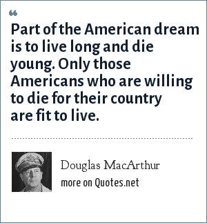 Douglas MacArthur: Part of the American dream is to live long and die young. Only those Americans who are willing to die for their country are fit to live.