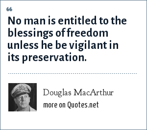 Douglas MacArthur: No man is entitled to the blessings of freedom unless he be vigilant in its preservation.