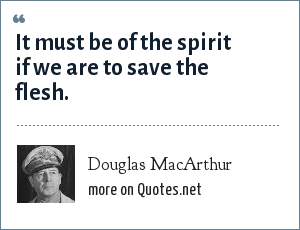 Douglas MacArthur: It must be of the spirit if we are to save the flesh.