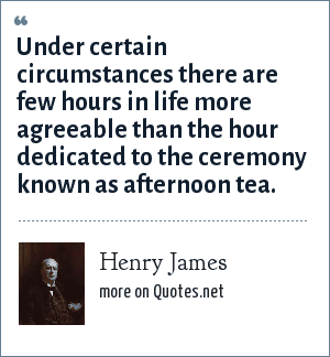 Henry James: Under certain circumstances there are few hours in life more agreeable than the hour dedicated to the ceremony known as afternoon tea.