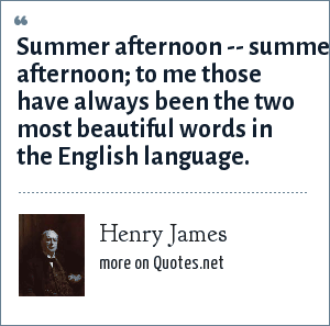 Henry James: Summer afternoon -- summer afternoon; to me those have always been the two most beautiful words in the English language.