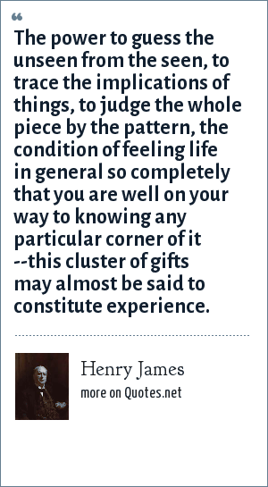 Henry James: The power to guess the unseen from the seen, to trace the implications of things, to judge the whole piece by the pattern, the condition of feeling life in general so completely that you are well on your way to knowing any particular corner of it --this cluster of gifts may almost be said to constitute experience.