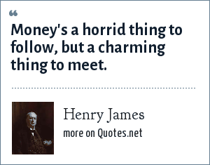 Henry James: Money's a horrid thing to follow, but a charming thing to meet.