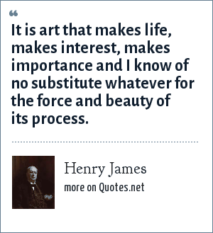 Henry James: It is art that makes life, makes interest, makes importance and I know of no substitute whatever for the force and beauty of its process.