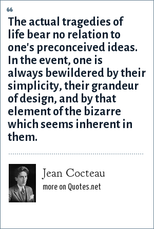 Jean Cocteau: The actual tragedies of life bear no relation to one's preconceived ideas. In the event, one is always bewildered by their simplicity, their grandeur of design, and by that element of the bizarre which seems inherent in them.