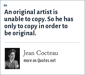 Jean Cocteau: An original artist is unable to copy. So he has only to copy in order to be original.