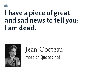 Jean Cocteau: I have a piece of great and sad news to tell you: I am dead.