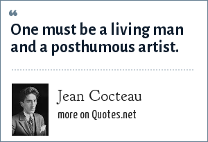 Jean Cocteau: One must be a living man and a posthumous artist.