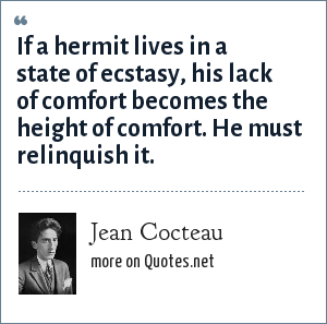 Jean Cocteau: If a hermit lives in a state of ecstasy, his lack of comfort becomes the height of comfort. He must relinquish it.