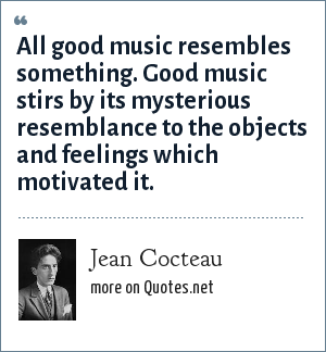 Jean Cocteau: All good music resembles something. Good music stirs by its mysterious resemblance to the objects and feelings which motivated it.