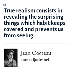Jean Cocteau: True realism consists in revealing the surprising things which habit keeps covered and prevents us from seeing.