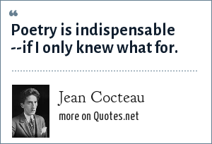 Jean Cocteau: Poetry is indispensable --if I only knew what for.