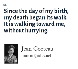 Jean Cocteau: Since the day of my birth, my death began its walk. It is walking toward me, without hurrying.