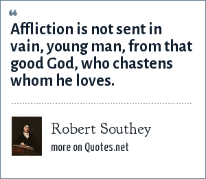 Robert Southey: Affliction is not sent in vain, young man, from that good God, who chastens whom he loves.