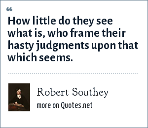 Robert Southey: How little do they see what is, who frame their hasty judgments upon that which seems.
