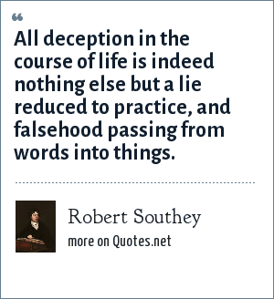 Robert Southey: All deception in the course of life is indeed nothing else but a lie reduced to practice, and falsehood passing from words into things.