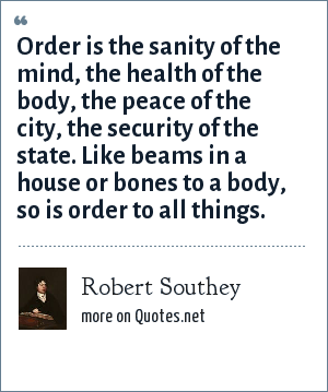 Robert Southey: Order is the sanity of the mind, the health of the body, the peace of the city, the security of the state. Like beams in a house or bones to a body, so is order to all things.