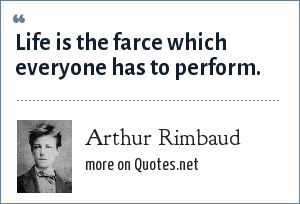 Arthur Rimbaud: Life is the farce which everyone has to perform.
