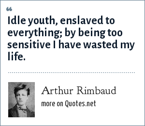 Arthur Rimbaud: Idle youth, enslaved to everything; by being too sensitive I have wasted my life.