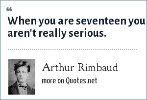 Arthur Rimbaud: When you are seventeen you aren't really serious.
