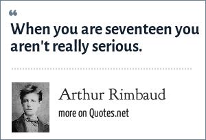 Arthur Rimbaud: When you are seventeen you aren't really serious.