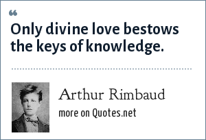 Arthur Rimbaud: Only divine love bestows the keys of knowledge.