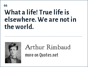 Arthur Rimbaud: What a life! True life is elsewhere. We are not in the world.