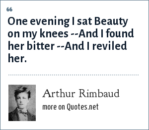 Arthur Rimbaud: One evening I sat Beauty on my knees --And I found her bitter --And I reviled her.